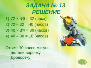 ЗАДАЧА № 13 РЕШЕНИЕ 72 × 4∕9 = 32 (часа) 72 – 32 = 40 (часов) 40 × 3∕4 = 30 (