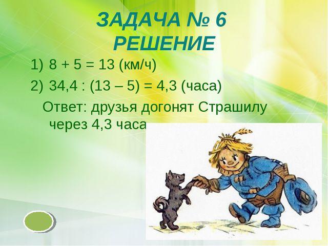 ЗАДАЧА № 6 РЕШЕНИЕ 8 + 5 = 13 (км/ч) 34,4 : (13 – 5) = 4,3 (часа) Ответ: друз...