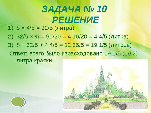 ЗАДАЧА № 10 РЕШЕНИЕ 8 × 4/5 = 32/5 (литра) 32/5 × ¾ = 96/20 = 4 16/20 = 4 4/5...