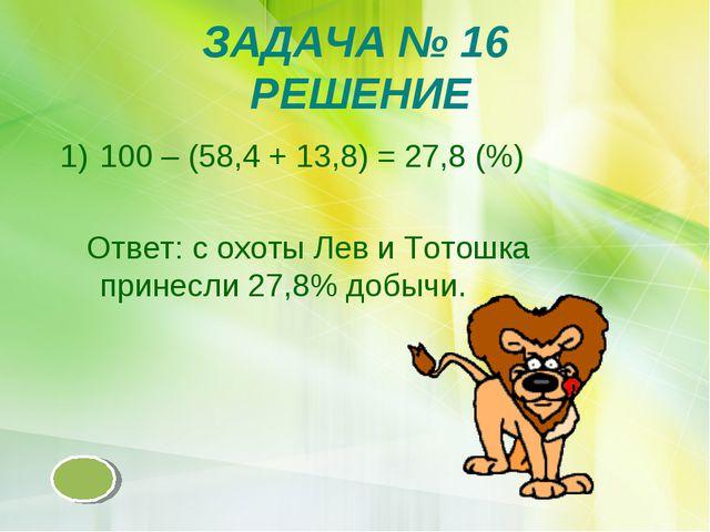ЗАДАЧА № 16 РЕШЕНИЕ 100 – (58,4 + 13,8) = 27,8 (%) Ответ: с охоты Лев и Тотош...