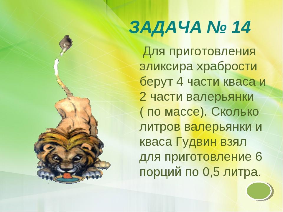 ЗАДАЧА № 14 Для приготовления эликсира храбрости берут 4 части кваса и 2 част...