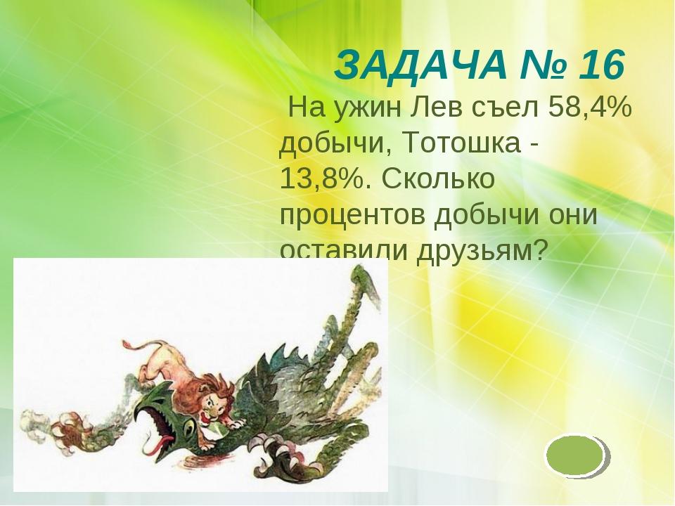ЗАДАЧА № 16 На ужин Лев съел 58,4% добычи, Тотошка - 13,8%. Сколько процентов...