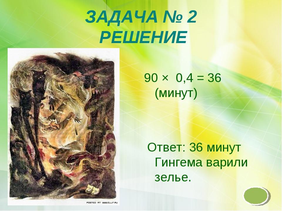 ЗАДАЧА № 2 РЕШЕНИЕ 90 × 0,4 = 36 (минут) Ответ: 36 минут Гингема варили зелье.