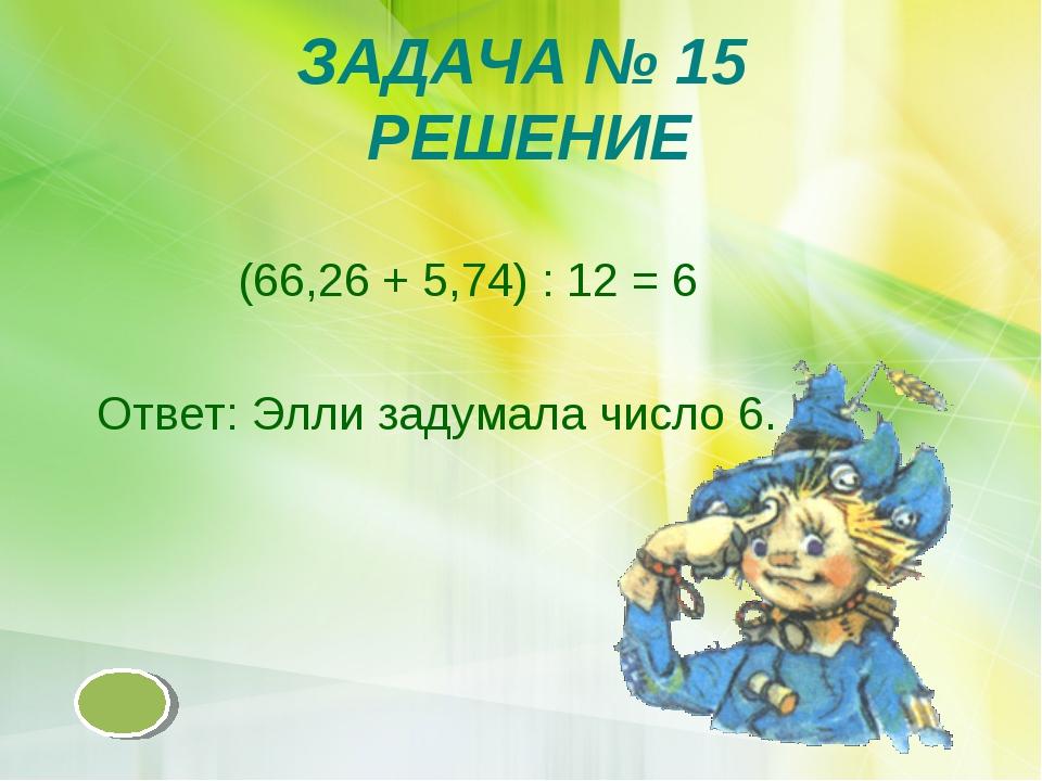 ЗАДАЧА № 15 РЕШЕНИЕ (66,26 + 5,74) : 12 = 6 Ответ: Элли задумала число 6.
