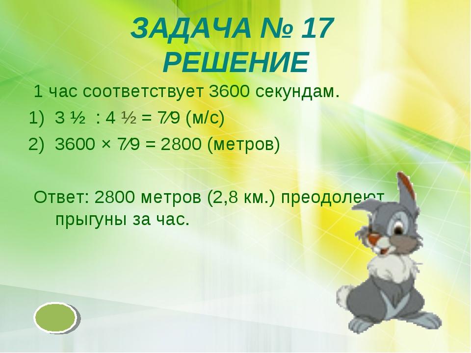ЗАДАЧА № 17 РЕШЕНИЕ 1 час соответствует 3600 секундам. 3 ½ : 4 ½ = 7∕9 (м/с)...