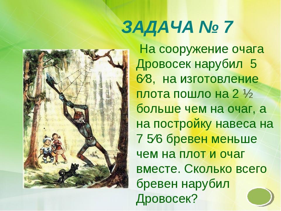 ЗАДАЧА № 7 На сооружение очага Дровосек нарубил 5 6∕8, на изготовление плота...