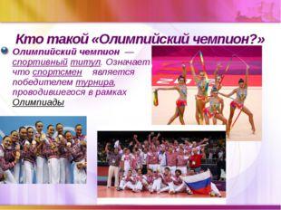 Кто такой «Олимпийский чемпион?» Олимпийский чемпион —спортивныйтитул. Озн