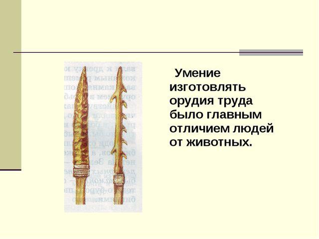 Умение изготовлять орудия труда было главным отличием людей от животных.