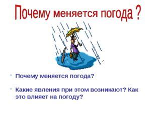 Почему меняется погода? Какие явления при этом возникают? Как это влияет на
