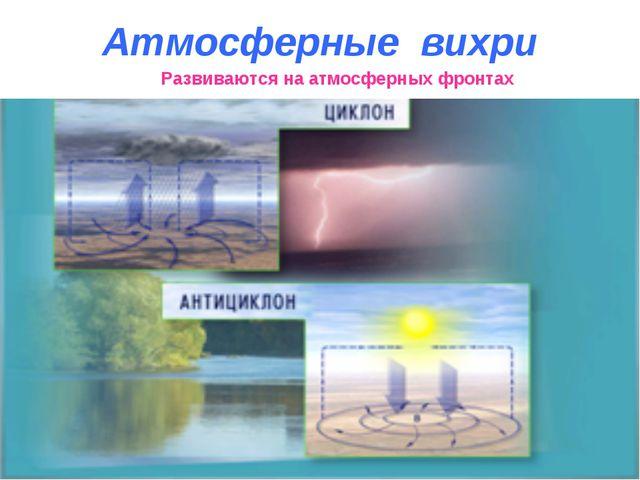 Развиваются на атмосферных фронтах Атмосферные вихри
