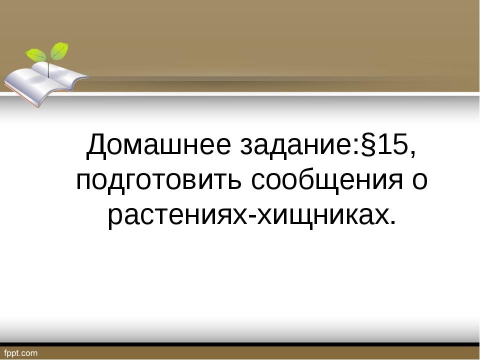 Домашнее задание:§15, подготовить сообщения о растениях-хищниках.