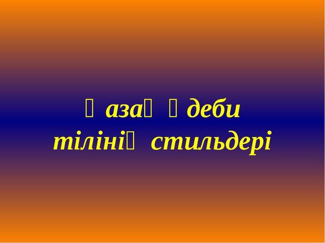 Қазақ әдеби тілінің стильдері