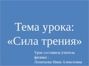 Тема урока: «Сила трения» Урок составила учитель физики : Леонтьева Нина Алек