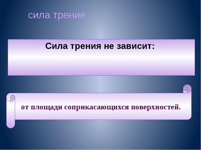 сила трения Сила трения не зависит: от площади соприкасающихся поверхностей.