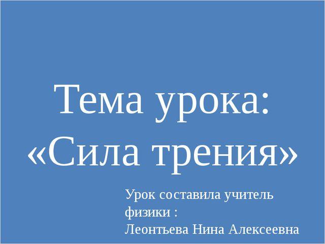 Тема урока: «Сила трения» Урок составила учитель физики : Леонтьева Нина Алек...
