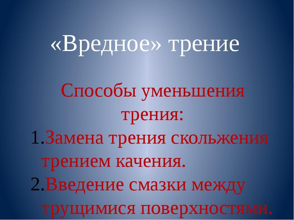 «Вредное» трение Способы уменьшения трения: Замена трения скольжения трением...