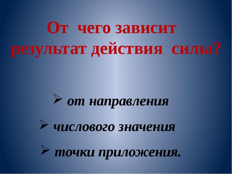 От чего зависит результат действия силы? от направления числового значения то...