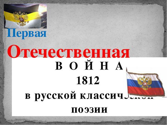 В О Й Н А 1812 в русской классической поэзии Первая Отечественная