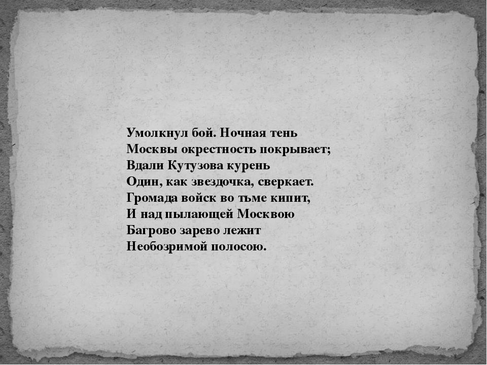 Умолкнул бой. Ночная тень Москвы окрестность покрывает; Вдали Кутузова курень...