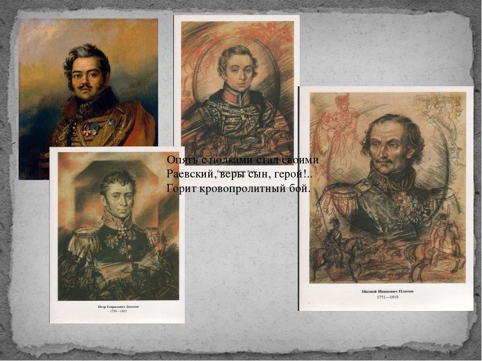 Опять с полками стал своими Раевский, веры сын, герой!.. Горит кровопролитный...