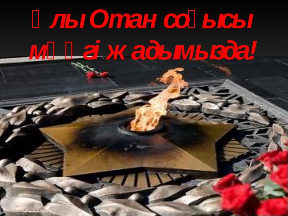 Ұлы Отан соғысы мәңгі жадымызда!