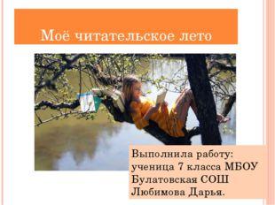 Моё читательское лето Выполнила работу: ученица 7 класса МБОУ Булатовская СОШ