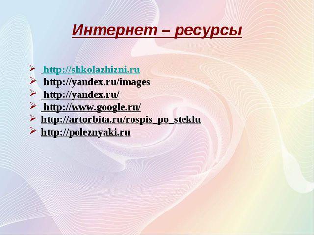 Интернет – ресурсы http://shkolazhizni.ru http://yandex.ru/images http://yan...