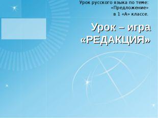 Урок – игра «РЕДАКЦИЯ» Урок русского языка по теме: «Предложение» в 1 «А» кла