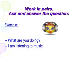 Work in pairs. Ask and answer the question: Example: -- What are you doing? -