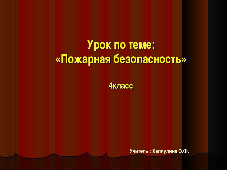 Урок по теме: «Пожарная безопасность» 4класс Учитель : Халиулина Э.Ф.