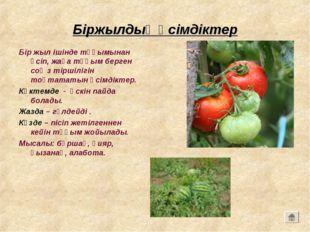 Біржылдық өсімдіктер Бір жыл ішінде тұқымынан өсіп, жаңа тұқым берген соң з т