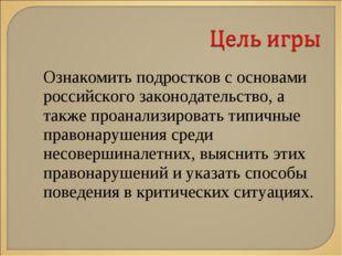 Ознакомить подростков с основами российского законодательство, а также проана