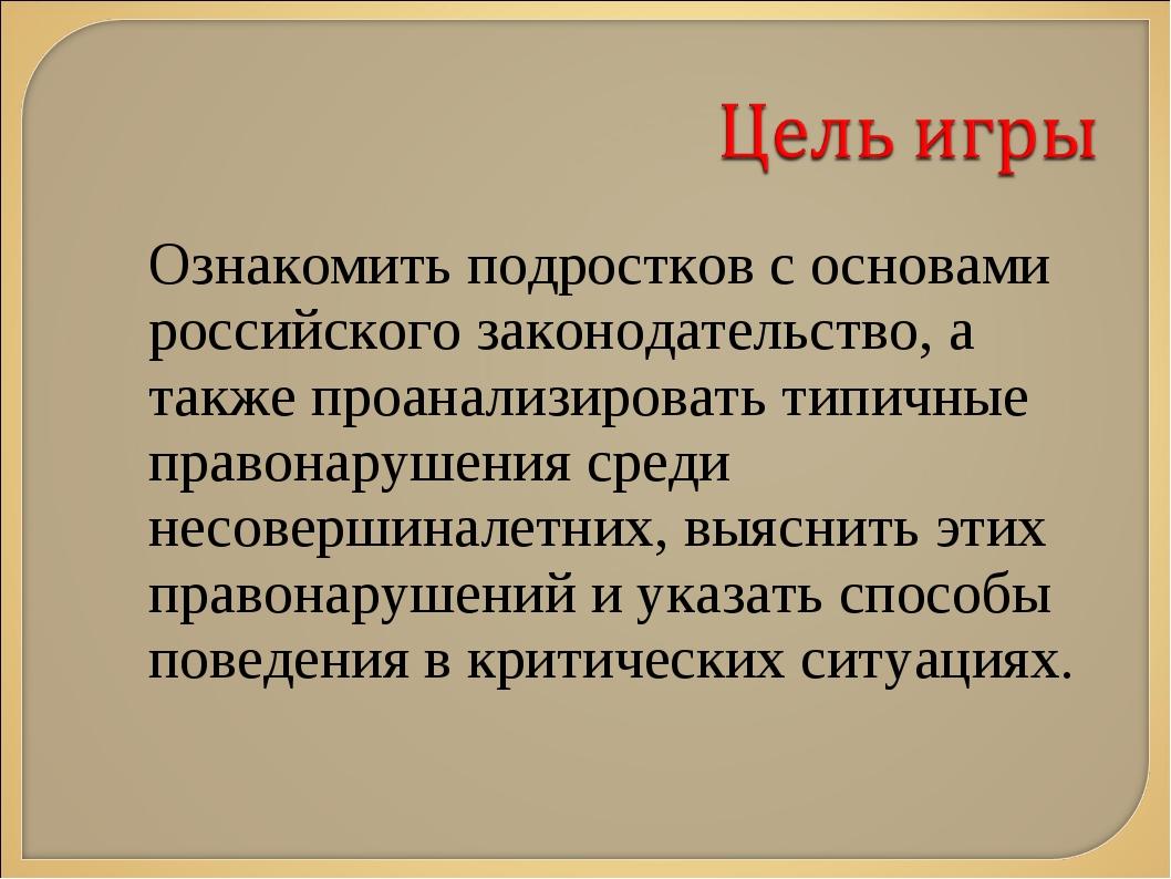 Ознакомить подростков с основами российского законодательство, а также проана...