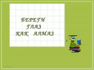 БЕРЕГИ ГЛАЗ КАК АЛМАЗ http://aida.ucoz.ru