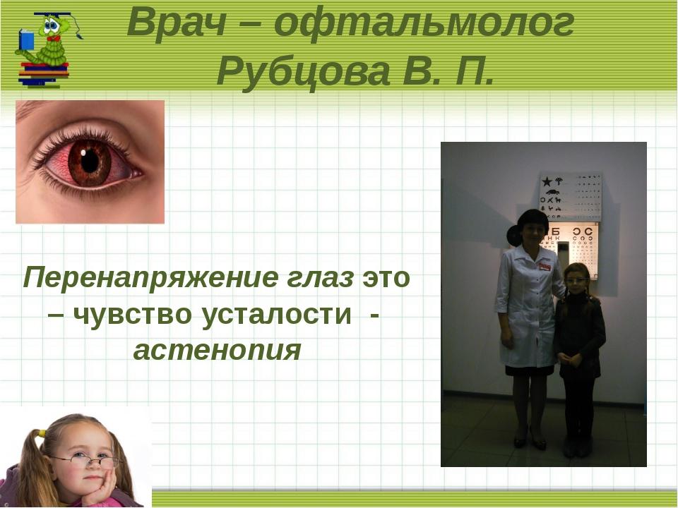 Врач – офтальмолог Рубцова В. П. Перенапряжение глаз это – чувство усталости...