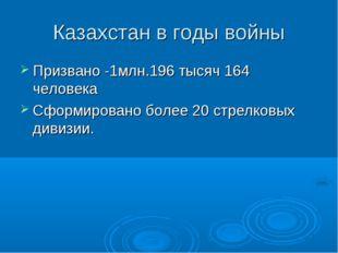 Казахстан в годы войны Призвано -1млн.196 тысяч 164 человека Сформировано бол