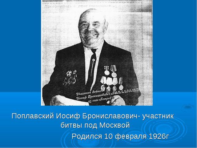 Поплавский Иосиф Брониславович- участник битвы под Москвой Родился 10 февраля...