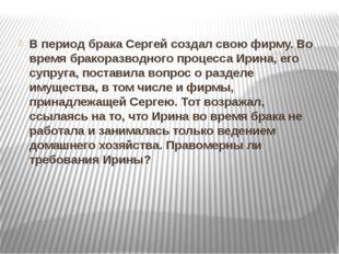 В период брака Сергей создал свою фирму. Во время бракоразводного процесса Ир