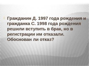 Гражданин Д. 1997 года рождения и гражданка С. 1998 года рождения решили всту