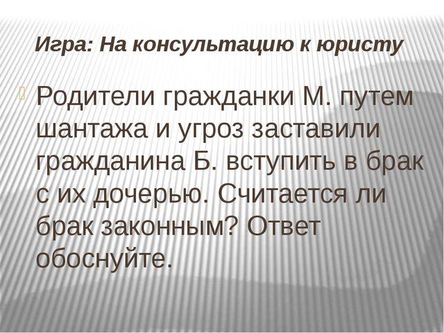 Игра: На консультацию к юристу Родители гражданки М. путем шантажа и угроз з...
