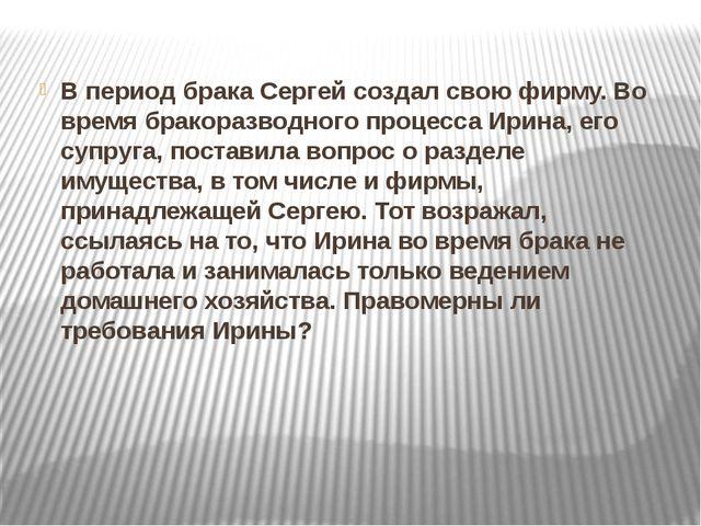 В период брака Сергей создал свою фирму. Во время бракоразводного процесса Ир...