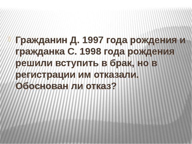 Гражданин Д. 1997 года рождения и гражданка С. 1998 года рождения решили всту...