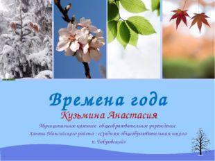 Времена года Кузьмина Анастасия Муниципальное казенное общеобразовательное уч