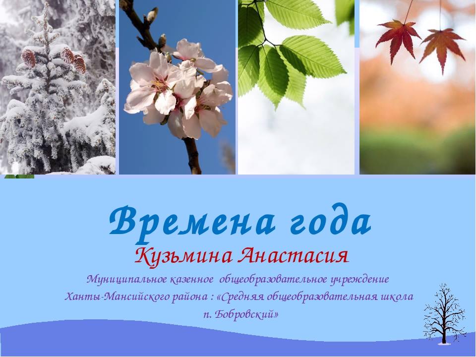 Времена года Кузьмина Анастасия Муниципальное казенное общеобразовательное уч...