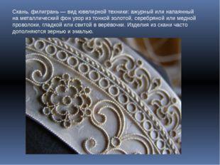 Скань, филигрань — вид ювелирной техники: ажурный или напаянный на металличес