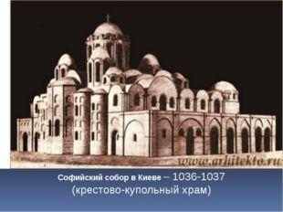 Софийский собор в Киеве – 1036-1037 (крестово-купольный храм)