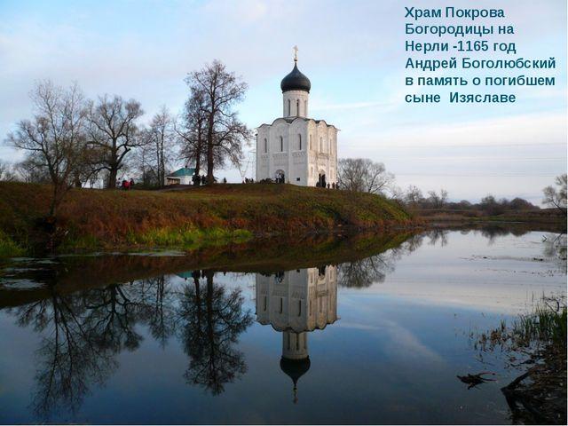 Храм Покрова Богородицы на Нерли -1165 год Андрей Боголюбский в память о поги...