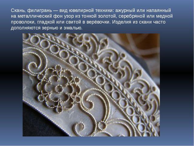 Скань, филигрань — вид ювелирной техники: ажурный или напаянный на металличес...