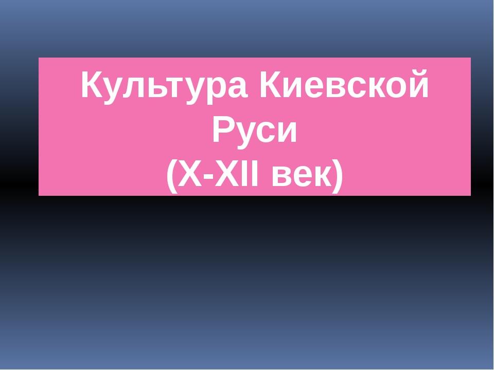 Культура Киевской Руси (X-XII век)