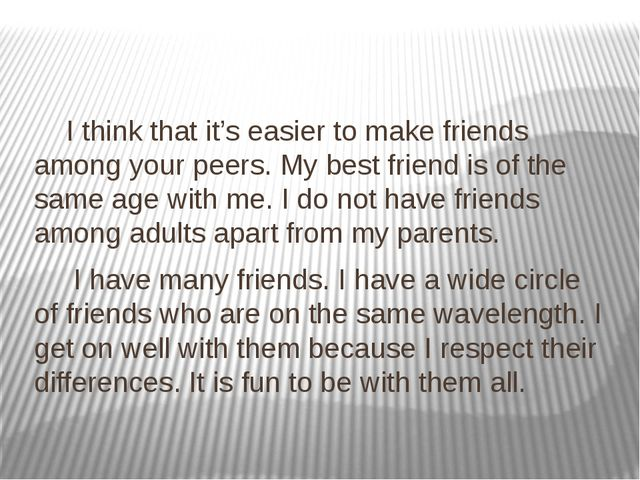 I think that it's easier to make friends among your peers. My best friend is...